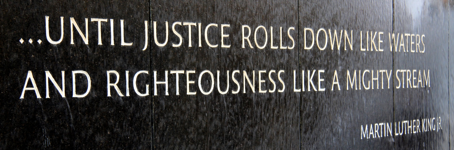 """...Until justice rolls down like waters and righteousness like a mighty stream."" -Martin Luther King, Jr."